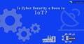 Is Cybersecurity a Boon to IoT?